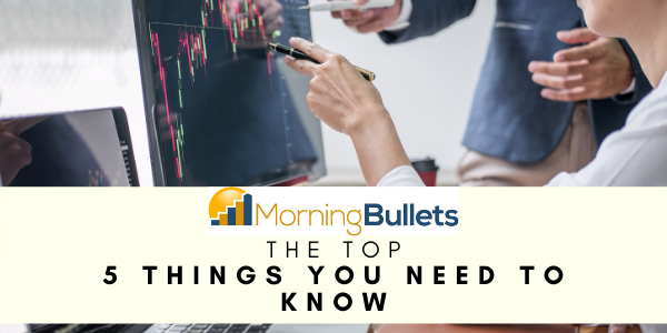 Morning Bullets - 5 Things You Need to Know