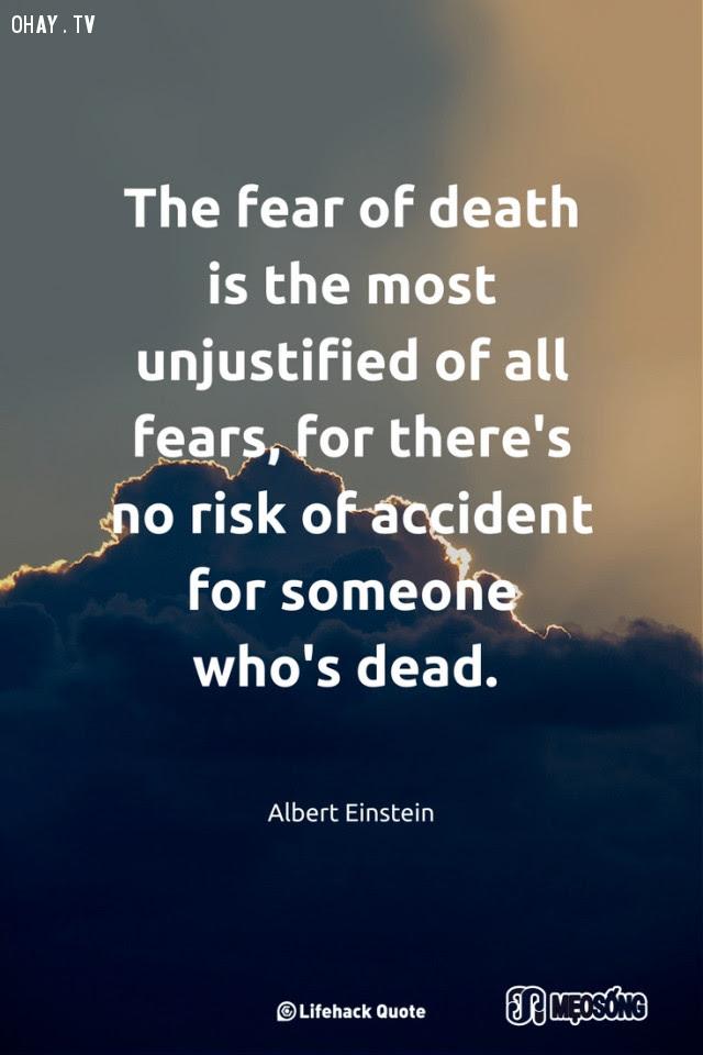 16. Sợ chết là nỗi sợ phi lý nhất trên đời, bởi người chết chẳng bao giờ phải lo gặp tai nạn nữa,albert einstein,câu nói hay,triết lý sống,câu nói ý nghĩa