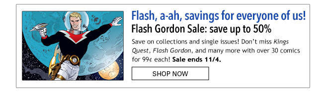 Flash, a-ah, savings for everyone of us! Flash Gordon Sale: save up to 50% Save on collections and single issues! Don't miss *Kings Quest*, *Flash Gordon*, and many more with over 30 comics for 99¢ each! Sale ends 11/4. Shop Now