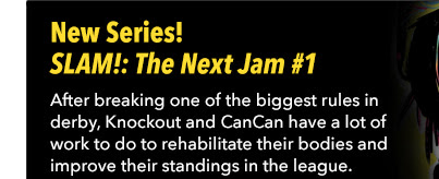 New Series! SLAM!: The Next Jam #1 After breaking one of the biggest rules in derby, Knockout and CanCan have a lot of work to do to rehabilitate their bodies and improve their standings in the league.