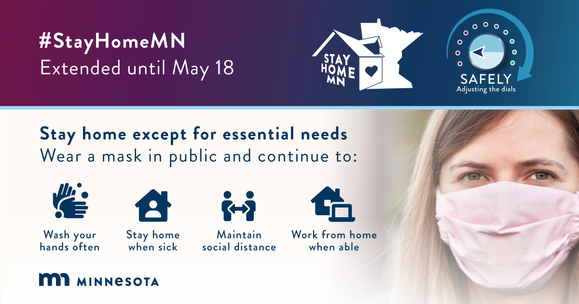 StayHomeMN Extended until May 18. Stay home except for essential needs. Wear a mask in public. Wash your hands. Keep distance. Work from home if able.
