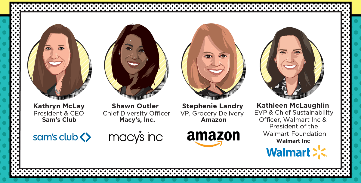 Kathryn McLay, President & CEO, Sam's Club - Shawn Outler, Chief Diversity Officer, Macy's, Inc. - Stephenie Landry, VP, Grocery Delivery, Amazon - Kathleen McLaughlin, EVP & Chief Sustainability Officer, Walmart Inc & President of the Walmart Foundation, Walmart Inc