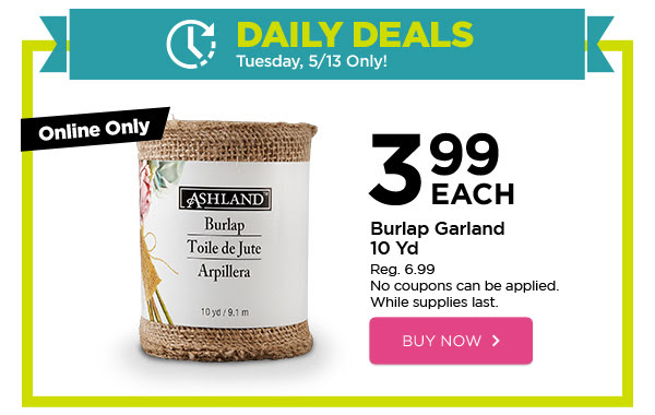 DAILY DEALS - Tuesday, 5/13 Only! Online Only 3.99 EACH Burlap Garland 10 Yd. Reg. 6.99. No coupons can be applied. While supplies last. BUY NOW